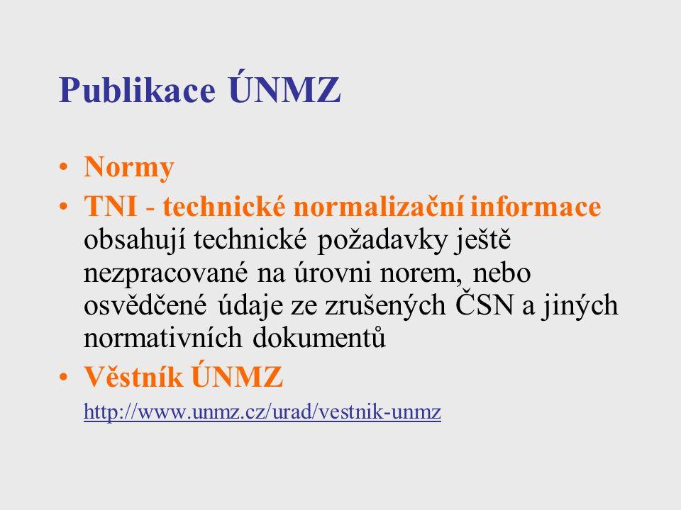 Publikace ÚNMZ Normy TNI - technické normalizační informace obsahují technické požadavky ještě nezpracované na úrovni norem, nebo osvědčené údaje ze zrušených ČSN a jiných normativních dokumentů Věstník ÚNMZ http://www.unmz.cz/urad/vestnik-unmz