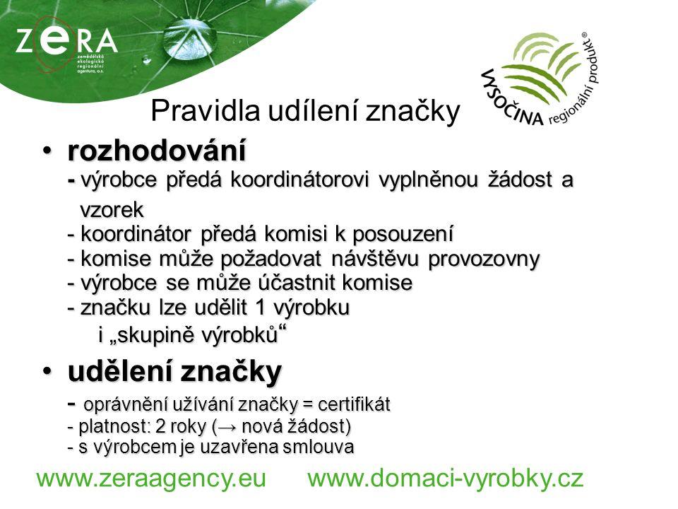 """www.zeraagency.euwww.domaci-vyrobky.cz Pravidla udílení značky rozhodování - výrobce předá koordinátorovi vyplněnou žádost arozhodování - výrobce předá koordinátorovi vyplněnou žádost a vzorek - koordinátor předá komisi k posouzení - komise může požadovat návštěvu provozovny - výrobce se může účastnit komise - značku lze udělit 1 výrobku i """"skupině výrobků vzorek - koordinátor předá komisi k posouzení - komise může požadovat návštěvu provozovny - výrobce se může účastnit komise - značku lze udělit 1 výrobku i """"skupině výrobků udělení značky - oprávnění užívání značky = certifikát - platnost: 2 roky (→ nová žádost) - s výrobcem je uzavřena smlouvaudělení značky - oprávnění užívání značky = certifikát - platnost: 2 roky (→ nová žádost) - s výrobcem je uzavřena smlouva"""