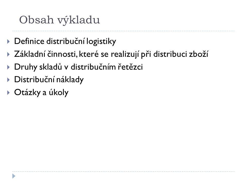 Obsah výkladu  Definice distribuční logistiky  Základní činnosti, které se realizují při distribuci zboží  Druhy skladů v distribučním řetězci  Distribuční náklady  Otázky a úkoly