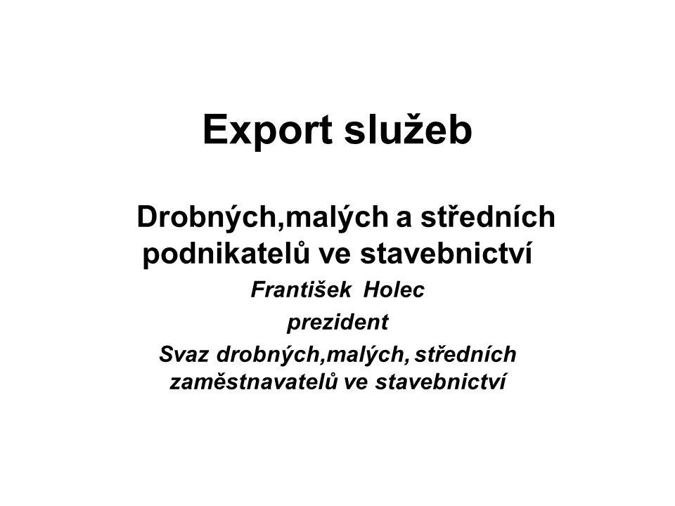 Zájem o export služeb Zatím lze říci, že neví velký zájem o export služeb do zahraničí a to z důvodů: velká poptávka po službách ve stavebnictví na domácím trhu, chybí kvalifikovaní zaměstnanci, nedostatečná informace o zahraničních zakázkách, malé zastoupení našeho státu na podporu podnikatelů v zahraničí