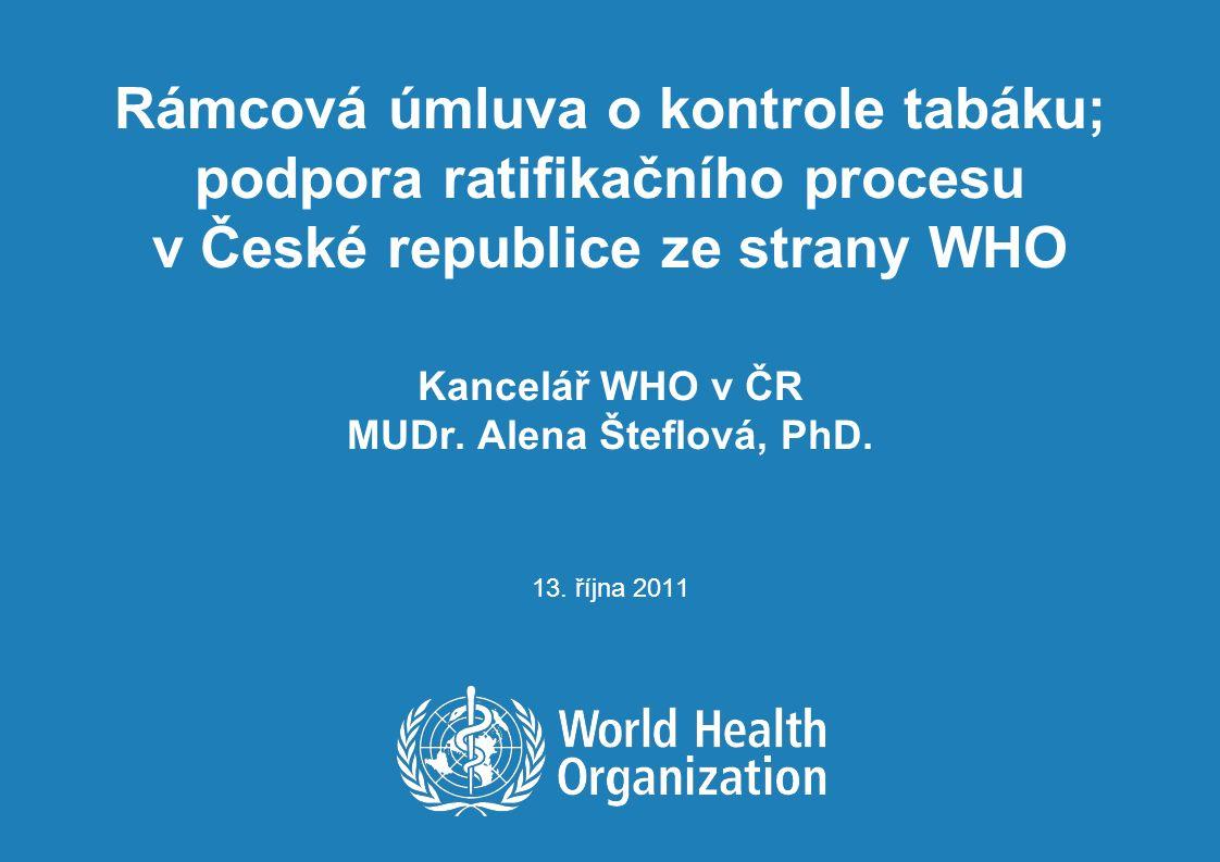 Rámcová úmluva o kontrole tabáku; podpora ratifikačního procesu v České republice ze strany WHO Kancelář WHO v ČR MUDr. Alena Šteflová, PhD. 13. října