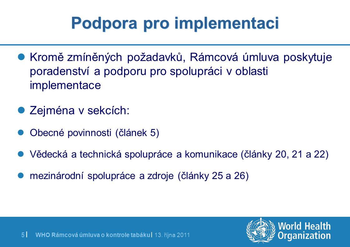 WHO Rámcová úmluva o kontrole tabáku | 13. října 2011 5 | Podpora pro implementaci Kromě zmíněných požadavků, Rámcová úmluva poskytuje poradenství a p