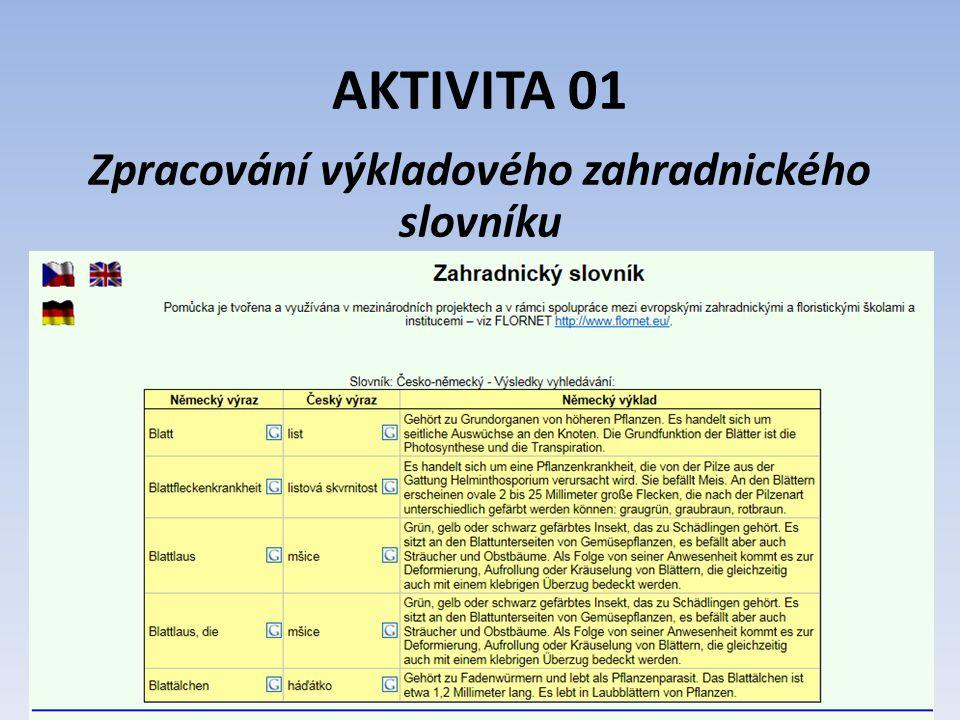 AKTIVITA 01 Zpracování výkladového zahradnického slovníku V této aktivitě byl vytvořen překladový a výkladový zahradnický slovník s rozsahem 1000 jednotek (výraz v češtině, překlad do německého jazyka a výklad termínu několika větami v německém jazyce).