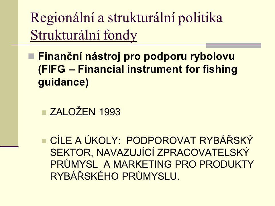 Regionální a strukturální politika Strukturální fondy Finanční nástroj pro podporu rybolovu (FIFG – Financial instrument for fishing guidance) ZALOŽEN 1993 CÍLE A ÚKOLY: PODPOROVAT RYBÁŘSKÝ SEKTOR, NAVAZUJÍCÍ ZPRACOVATELSKÝ PRŮMYSL A MARKETING PRO PRODUKTY RYBÁŘSKÉHO PRŮMYSLU.