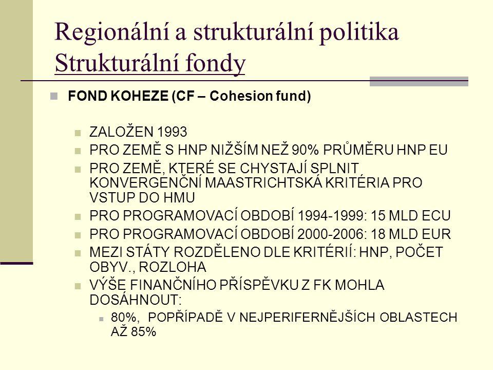 Regionální a strukturální politika Strukturální fondy FOND KOHEZE (CF – Cohesion fund) ZALOŽEN 1993 PRO ZEMĚ S HNP NIŽŠÍM NEŽ 90% PRŮMĚRU HNP EU PRO ZEMĚ, KTERÉ SE CHYSTAJÍ SPLNIT KONVERGENČNÍ MAASTRICHTSKÁ KRITÉRIA PRO VSTUP DO HMU PRO PROGRAMOVACÍ OBDOBÍ 1994-1999: 15 MLD ECU PRO PROGRAMOVACÍ OBDOBÍ 2000-2006: 18 MLD EUR MEZI STÁTY ROZDĚLENO DLE KRITÉRIÍ: HNP, POČET OBYV., ROZLOHA VÝŠE FINANČNÍHO PŘÍSPĚVKU Z FK MOHLA DOSÁHNOUT: 80%, POPŘÍPADĚ V NEJPERIFERNĚJŠÍCH OBLASTECH AŽ 85%