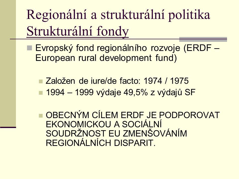 Regionální a strukturální politika Strukturální fondy Evropský fond regionálního rozvoje (ERDF – European rural development fund) Založen de iure/de facto: 1974 / 1975 1994 – 1999 výdaje 49,5% z výdajů SF OBECNÝM CÍLEM ERDF JE PODPOROVAT EKONOMICKOU A SOCIÁLNÍ SOUDRŽNOST EU ZMENŠOVÁNÍM REGIONÁLNÍCH DISPARIT.