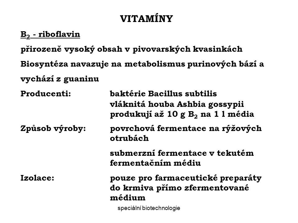 speciální biotechnologie VITAMÍNY B 2 - riboflavin přirozeně vysoký obsah v pivovarských kvasinkách Biosyntéza navazuje na metabolismus purinových bází a vychází z guaninu Producenti:baktérie Bacillus subtilis vláknitá houba Ashbia gossypii produkují až 10 g B 2 na 1 l média Způsob výroby:povrchová fermentace na rýžových otrubách submerzní fermentace v tekutém fermentačním médiu Izolace:pouze pro farmaceutické preparáty do krmiva přímo zfermentované médium