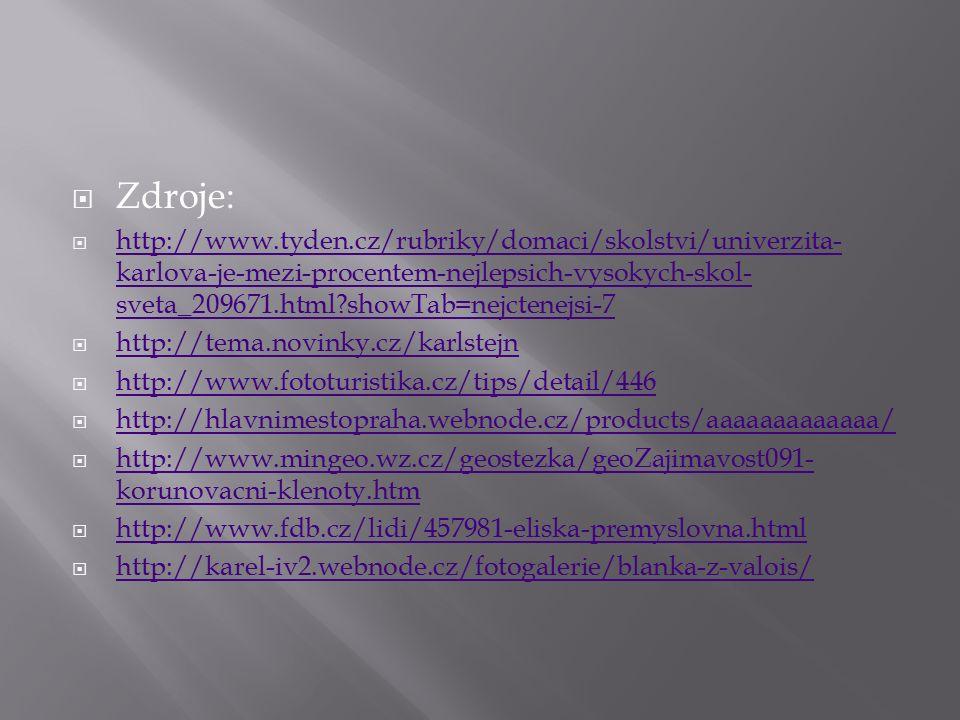  Zdroje:  http://www.tyden.cz/rubriky/domaci/skolstvi/univerzita- karlova-je-mezi-procentem-nejlepsich-vysokych-skol- sveta_209671.html?showTab=nejctenejsi-7 http://www.tyden.cz/rubriky/domaci/skolstvi/univerzita- karlova-je-mezi-procentem-nejlepsich-vysokych-skol- sveta_209671.html?showTab=nejctenejsi-7  http://tema.novinky.cz/karlstejn http://tema.novinky.cz/karlstejn  http://www.fototuristika.cz/tips/detail/446 http://www.fototuristika.cz/tips/detail/446  http://hlavnimestopraha.webnode.cz/products/aaaaaaaaaaaaa/ http://hlavnimestopraha.webnode.cz/products/aaaaaaaaaaaaa/  http://www.mingeo.wz.cz/geostezka/geoZajimavost091- korunovacni-klenoty.htm http://www.mingeo.wz.cz/geostezka/geoZajimavost091- korunovacni-klenoty.htm  http://www.fdb.cz/lidi/457981-eliska-premyslovna.html http://www.fdb.cz/lidi/457981-eliska-premyslovna.html  http://karel-iv2.webnode.cz/fotogalerie/blanka-z-valois/ http://karel-iv2.webnode.cz/fotogalerie/blanka-z-valois/