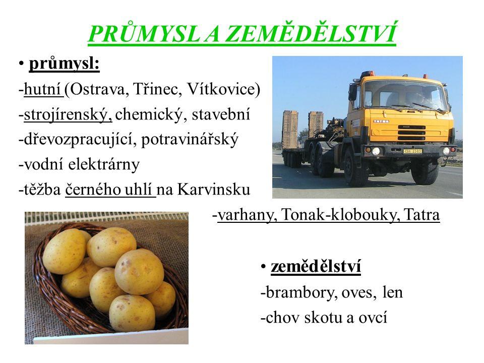 PRŮMYSL A ZEMĚDĚLSTVÍ průmysl: -hutní (Ostrava, Třinec, Vítkovice) -strojírenský, chemický, stavební -dřevozpracující, potravinářský -vodní elektrárny