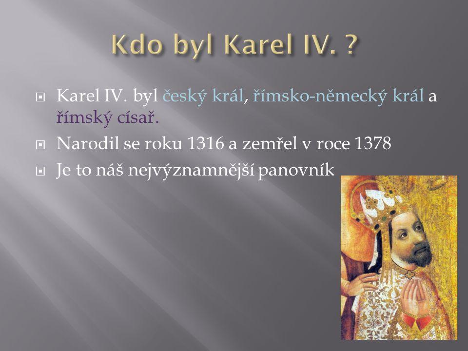  Karel IV. byl český král, římsko-německý král a římský císař.