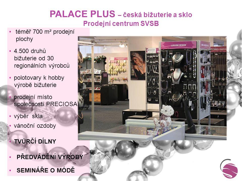 PALACE PLUS – česká bižuterie a sklo Prodejní centrum SVSB téměř 700 m² prodejní plochy 4.500 druhů bižuterie od 30 regionálních výrobců polotovary k hobby výrobě bižuterie prodejní místo společnosti PRECIOSA výběr skla vánoční ozdoby TVŮRČÍ DÍLNY PŘEDVÁDĚNÍ VÝROBY SEMINÁŘE O MÓDĚ