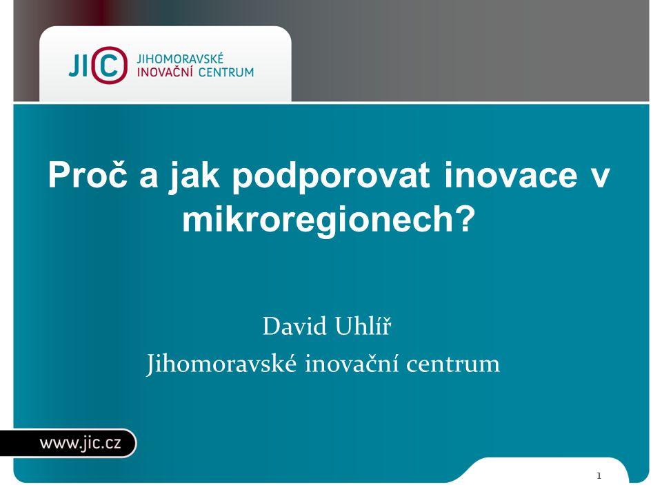 Proč a jak podporovat inovace v mikroregionech? 1 David Uhlíř Jihomoravské inovační centrum