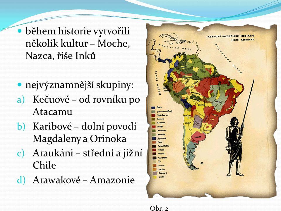 během historie vytvořili několik kultur – Moche, Nazca, říše Inků nejvýznamnější skupiny: a) Kečuové – od rovníku po Atacamu b) Karibové – dolní povodí Magdaleny a Orinoka c) Araukáni – střední a jižní Chile d) Arawakové – Amazonie Obr.