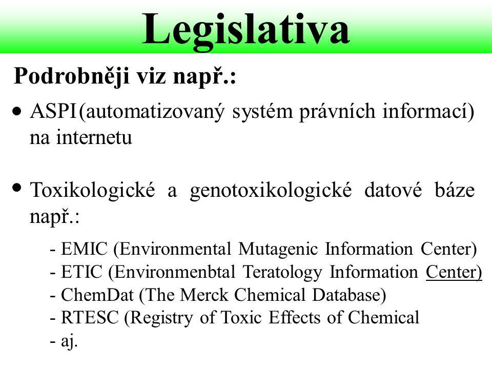 Legislativa ASPI(automatizovaný systém právních informací) na internetu Toxikologické a genotoxikologické datové báze např.: Podrobněji viz např.: - EMIC (Environmental Mutagenic Information Center) - ETIC (Environmenbtal Teratology Information Center) - ChemDat (The Merck Chemical Database) - RTESC (Registry of Toxic Effects of Chemical - aj.