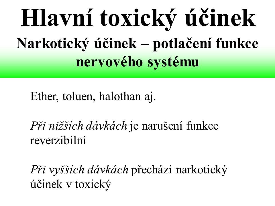 Narkotický účinek – potlačení funkce nervového systému Ether, toluen, halothan aj. Při nižších dávkách je narušení funkce reverzibilní Při vyšších dáv