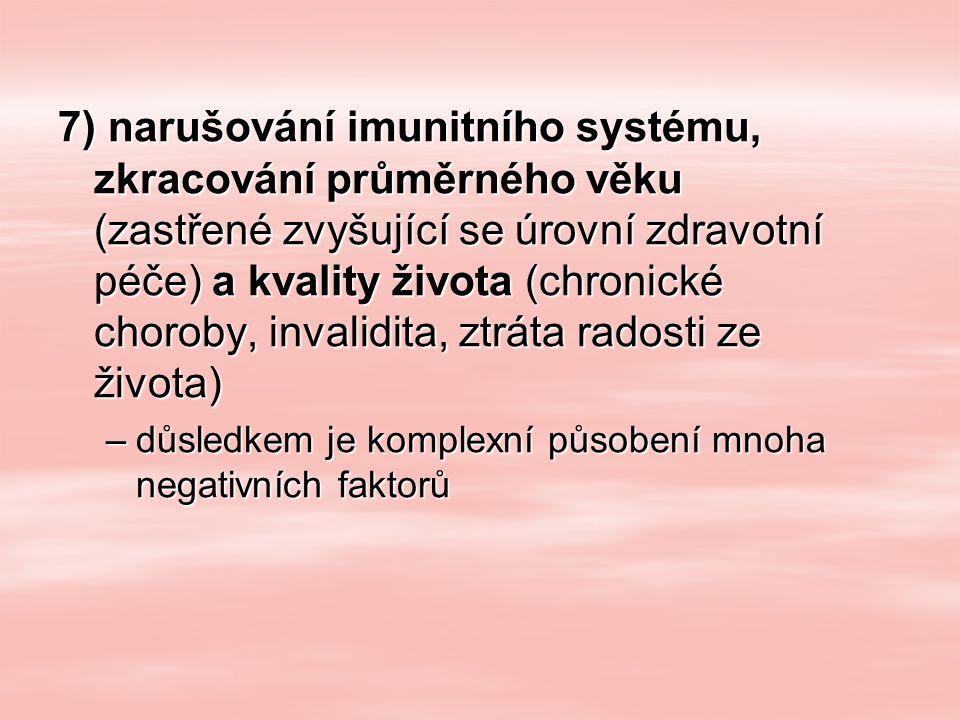 7) narušování imunitního systému, zkracování průměrného věku (zastřené zvyšující se úrovní zdravotní péče) a kvality života (chronické choroby, invalidita, ztráta radosti ze života) –důsledkem je komplexní působení mnoha negativních faktorů