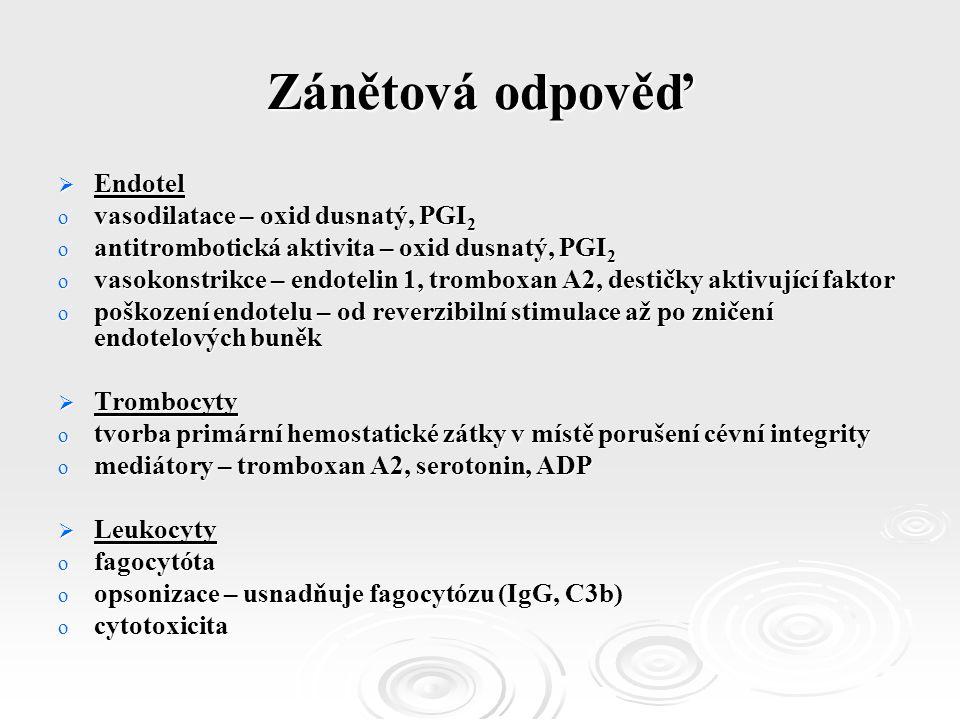 Zánětová odpověď  Endotel o vasodilatace – oxid dusnatý, PGI 2 o antitrombotická aktivita – oxid dusnatý, PGI 2 o vasokonstrikce – endotelin 1, tromboxan A2, destičky aktivující faktor o poškození endotelu – od reverzibilní stimulace až po zničení endotelových buněk  Trombocyty o tvorba primární hemostatické zátky v místě porušení cévní integrity o mediátory – tromboxan A2, serotonin, ADP  Leukocyty o fagocytóta o opsonizace – usnadňuje fagocytózu (IgG, C3b) o cytotoxicita