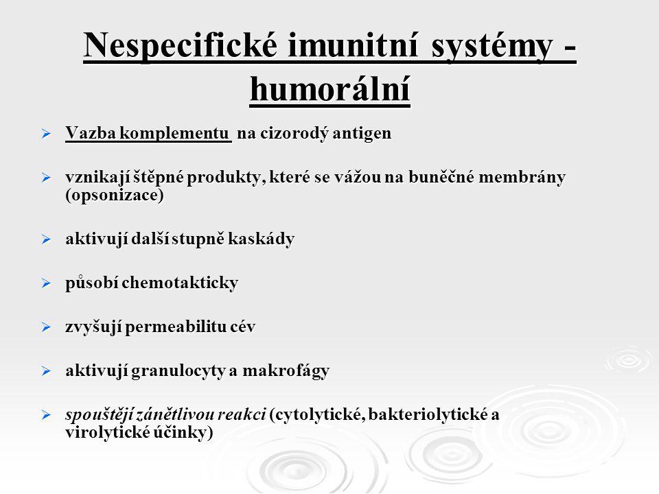 Nespecifické imunitní systémy - humorální  Vazba komplementu na cizorodý antigen  vznikají štěpné produkty, které se vážou na buněčné membrány (opsonizace)  aktivují další stupně kaskády  působí chemotakticky  zvyšují permeabilitu cév  aktivují granulocyty a makrofágy  spouštějí zánětlivou reakci (cytolytické, bakteriolytické a virolytické účinky)