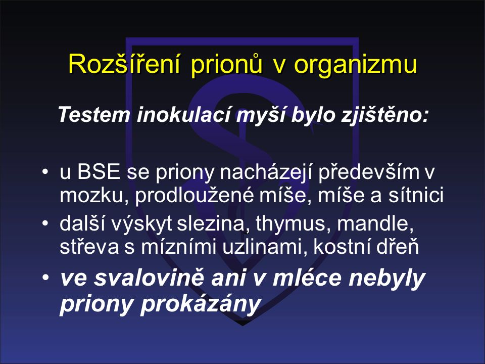 Rozšíření prionů v organizmu Testem inokulací myší bylo zjištěno: u BSE se priony nacházejí především v mozku, prodloužené míše, míše a sítnici další výskyt slezina, thymus, mandle, střeva s mízními uzlinami, kostní dřeň ve svalovině ani v mléce nebyly priony prokázány