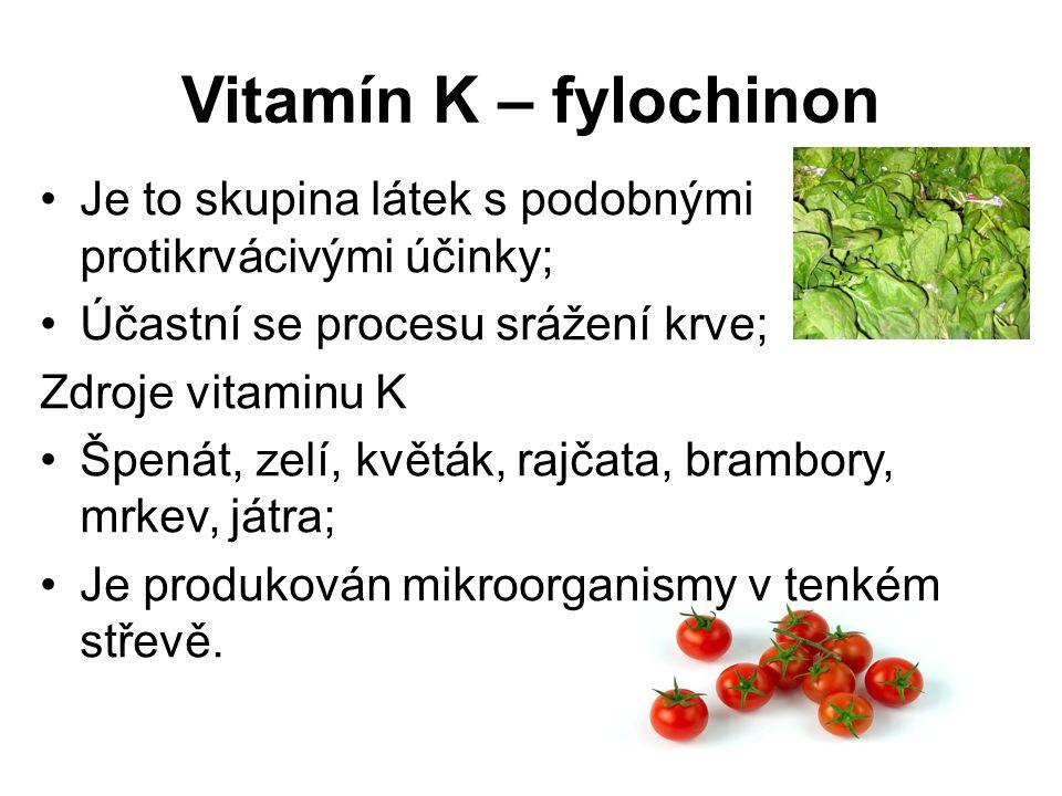 Vitamín K – fylochinon Je to skupina látek s podobnými protikrvácivými účinky; Účastní se procesu srážení krve; Zdroje vitaminu K Špenát, zelí, květák, rajčata, brambory, mrkev, játra; Je produkován mikroorganismy v tenkém střevě.
