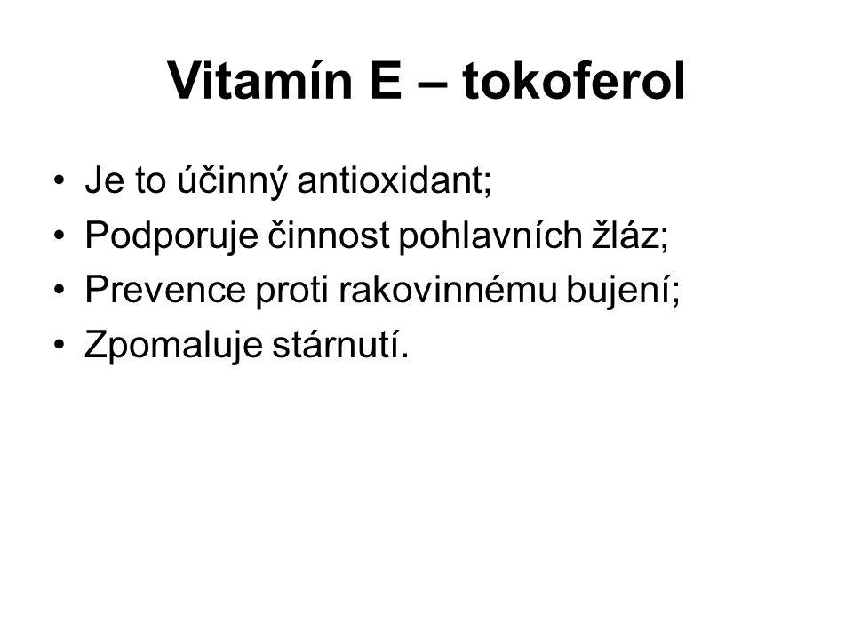 Vitamín E – tokoferol Je to účinný antioxidant; Podporuje činnost pohlavních žláz; Prevence proti rakovinnému bujení; Zpomaluje stárnutí.