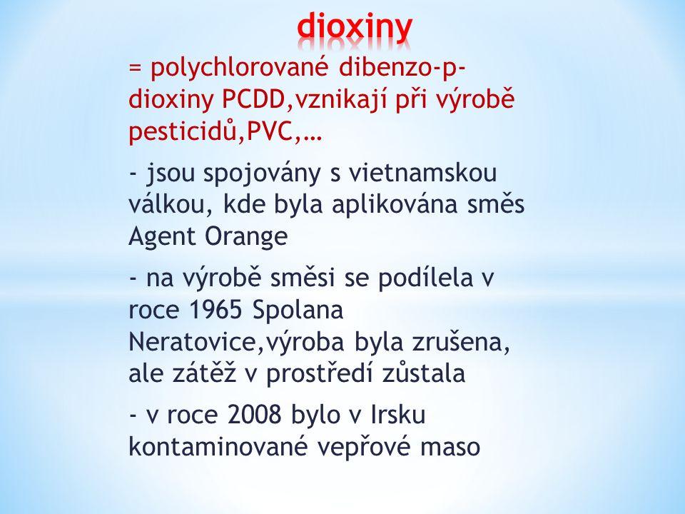 = polychlorované dibenzo-p- dioxiny PCDD,vznikají při výrobě pesticidů,PVC,… - jsou spojovány s vietnamskou válkou, kde byla aplikována směs Agent Orange - na výrobě směsi se podílela v roce 1965 Spolana Neratovice,výroba byla zrušena, ale zátěž v prostředí zůstala - v roce 2008 bylo v Irsku kontaminované vepřové maso