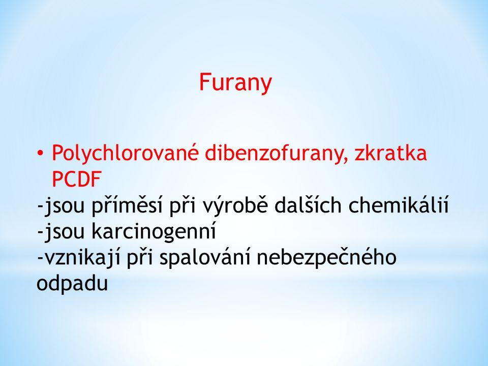 Furany Polychlorované dibenzofurany, zkratka PCDF -jsou příměsí při výrobě dalších chemikálií -jsou karcinogenní -vznikají při spalování nebezpečného odpadu