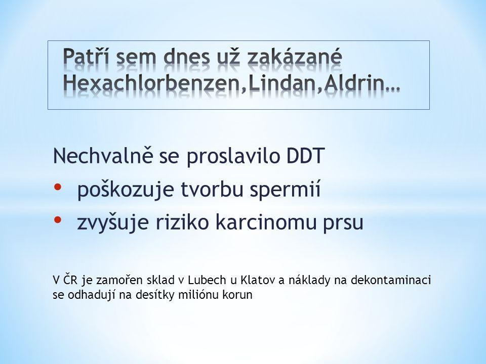 Nechvalně se proslavilo DDT poškozuje tvorbu spermií zvyšuje riziko karcinomu prsu V ČR je zamořen sklad v Lubech u Klatov a náklady na dekontaminaci se odhadují na desítky miliónu korun