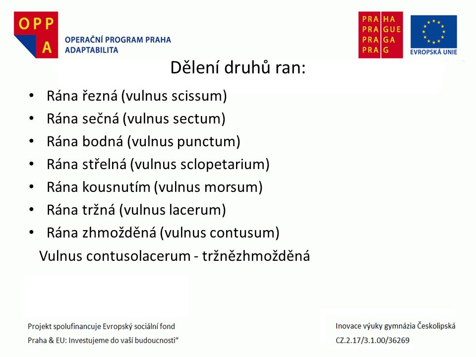 Dělení druhů ran: Rána řezná (vulnus scissum) Rána sečná (vulnus sectum) Rána bodná (vulnus punctum) Rána střelná (vulnus sclopetarium) Rána kousnutím (vulnus morsum) Rána tržná (vulnus lacerum) Rána zhmožděná (vulnus contusum) Vulnus contusolacerum - tržnězhmožděná