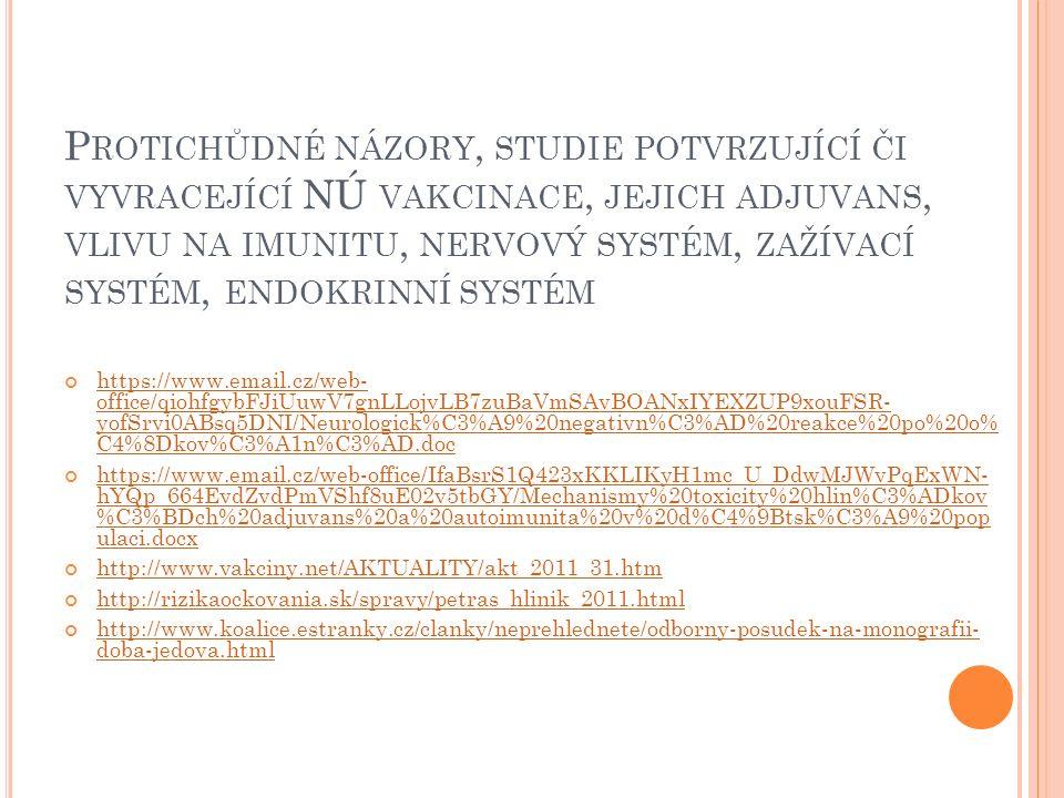 P ROTICHŮDNÉ NÁZORY, STUDIE POTVRZUJÍCÍ ČI VYVRACEJÍCÍ NÚ VAKCINACE, JEJICH ADJUVANS, VLIVU NA IMUNITU, NERVOVÝ SYSTÉM, ZAŽÍVACÍ SYSTÉM, ENDOKRINNÍ SYSTÉM https://www.email.cz/web- office/qiohfgybFJiUuwV7gnLLojvLB7zuBaVmSAvBOANxIYEXZUP9xouFSR- yofSrvi0ABsq5DNI/Neurologick%C3%A9%20negativn%C3%AD%20reakce%20po%20o% C4%8Dkov%C3%A1n%C3%AD.doc https://www.email.cz/web-office/IfaBsrS1Q423xKKLIKyH1mc_U_DdwMJWvPqExWN- hYQp_664EvdZvdPmVShf8uE02v5tbGY/Mechanismy%20toxicity%20hlin%C3%ADkov %C3%BDch%20adjuvans%20a%20autoimunita%20v%20d%C4%9Btsk%C3%A9%20pop ulaci.docx http://www.vakciny.net/AKTUALITY/akt_2011_31.htm http://rizikaockovania.sk/spravy/petras_hlinik_2011.html http://www.koalice.estranky.cz/clanky/neprehlednete/odborny-posudek-na-monografii- doba-jedova.html