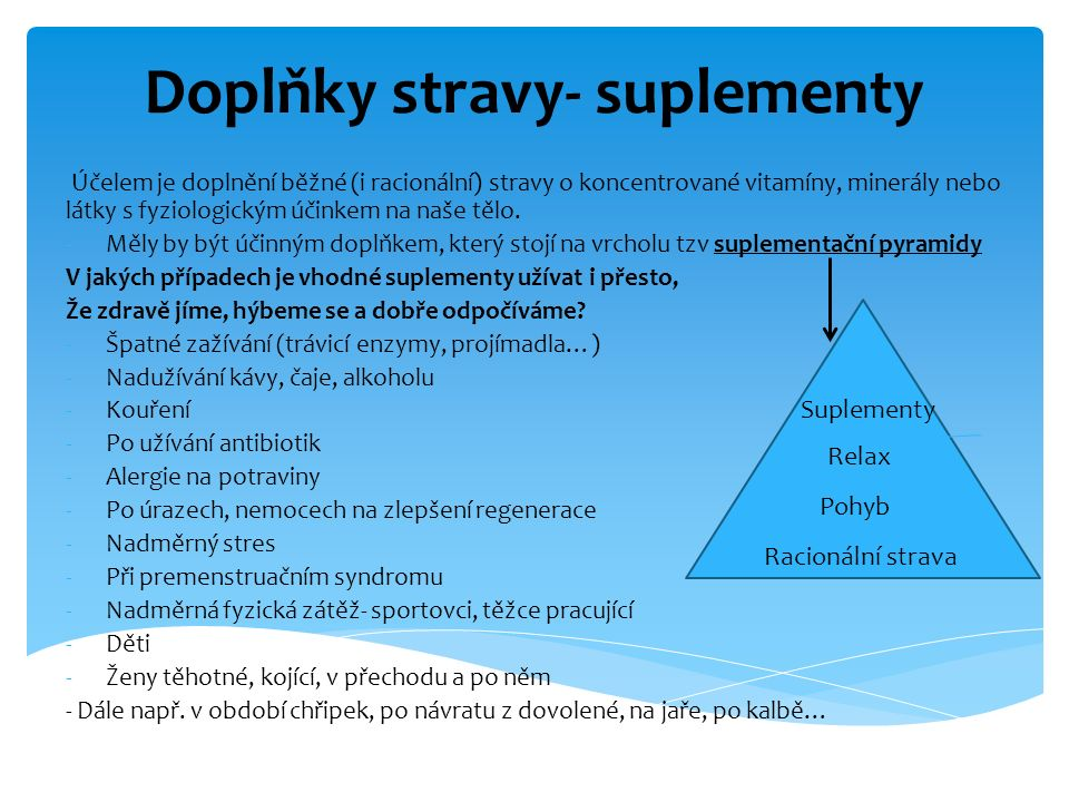 Doplňky stravy- suplementy Účelem je doplnění běžné (i racionální) stravy o koncentrované vitamíny, minerály nebo látky s fyziologickým účinkem na naš