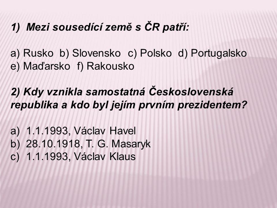 1)Mezi sousedící země s ČR patří: a) Rusko b) Slovensko c) Polsko d) Portugalsko e) Maďarsko f) Rakousko 2) Kdy vznikla samostatná Československá republika a kdo byl jejím prvním prezidentem.