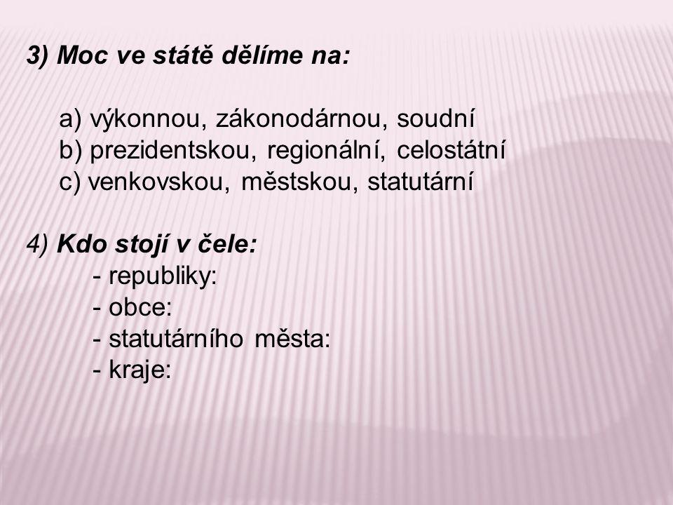 3) Moc ve státě dělíme na: a) výkonnou, zákonodárnou, soudní b) prezidentskou, regionální, celostátní c) venkovskou, městskou, statutární 4) Kdo stojí v čele: - republiky: - obce: - statutárního města: - kraje: