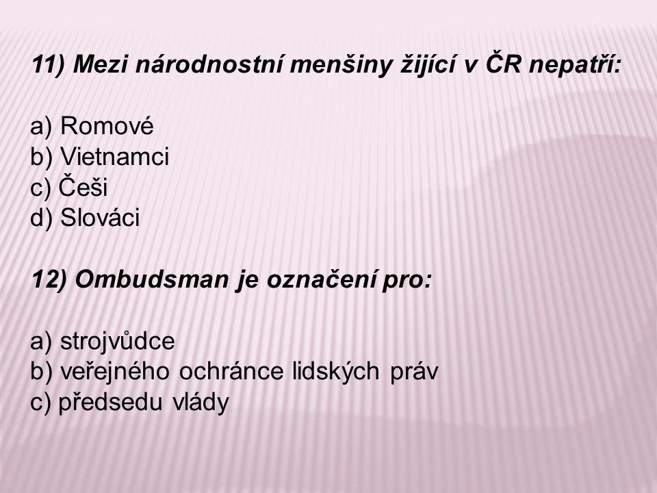 11) Mezi národnostní menšiny žijící v ČR nepatří: a) Romové b) Vietnamci c) Češi d) Slováci 12) Ombudsman je označení pro: a) strojvůdce b) veřejného ochránce lidských práv c) předsedu vlády