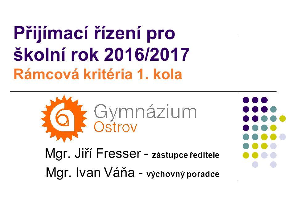 Přijímací řízení pro školní rok 2016/2017 Rámcová kritéria 1. kola Mgr. Jiří Fresser - zástupce ředitele Mgr. Ivan Váňa - výchovný poradce