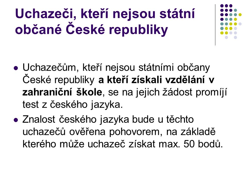 Uchazeči, kteří nejsou státní občané České republiky Uchazečům, kteří nejsou státními občany České republiky a kteří získali vzdělání v zahraniční škole, se na jejich žádost promíjí test z českého jazyka.