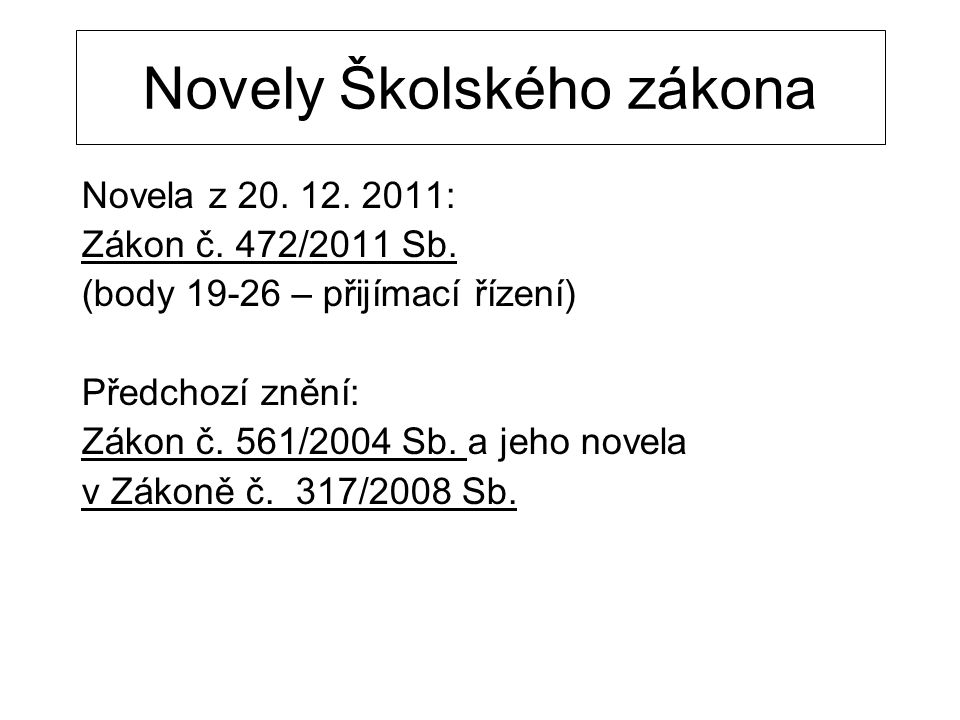 Novely Školského zákona Novela z 20. 12. 2011: Zákon č. 472/2011 Sb. (body 19-26 – přijímací řízení) Předchozí znění: Zákon č. 561/2004 Sb. a jeho nov