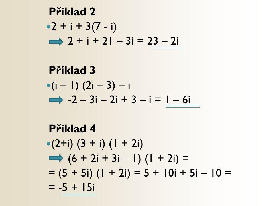 Příklad 2 2 + i + 3(7 - i) 2 + i + 21 – 3i = 23 – 2i Příklad 3 (i – 1) (2i – 3) – i -2 – 3i – 2i + 3 – i = 1 – 6i Příklad 4 (2+i) (3 + i) (1 + 2i) (6