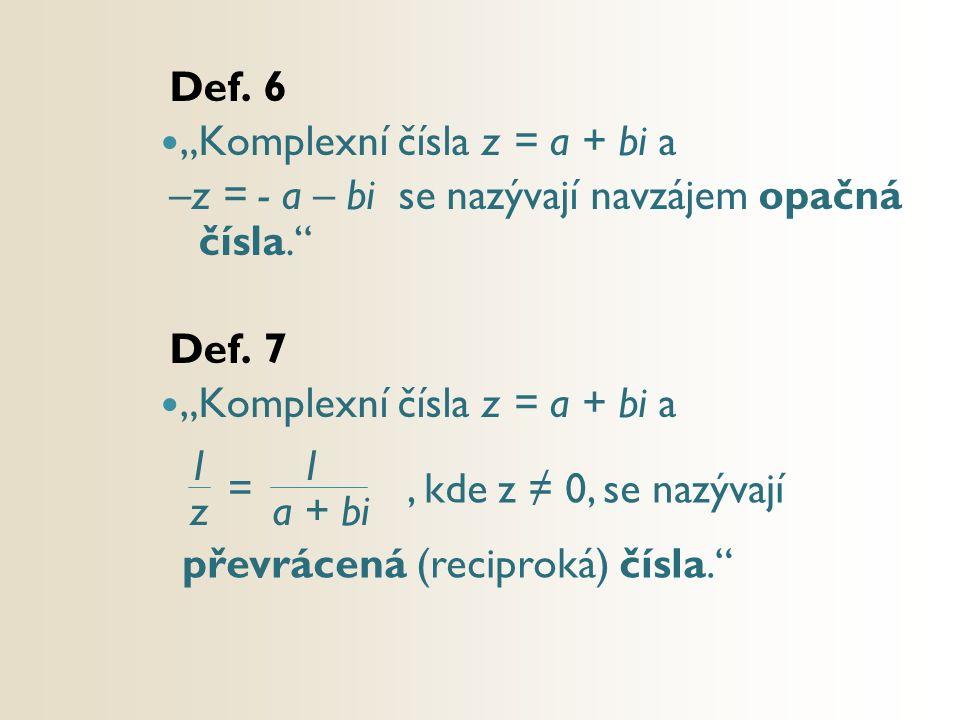 """Def. 6 """"Komplexní čísla z = a + bi a –z = - a – bi se nazývají navzájem opačná čísla."""" Def. 7 """"Komplexní čísla z = a + bi a 1 z 1 a + bi =, kde z ≠ 0,"""