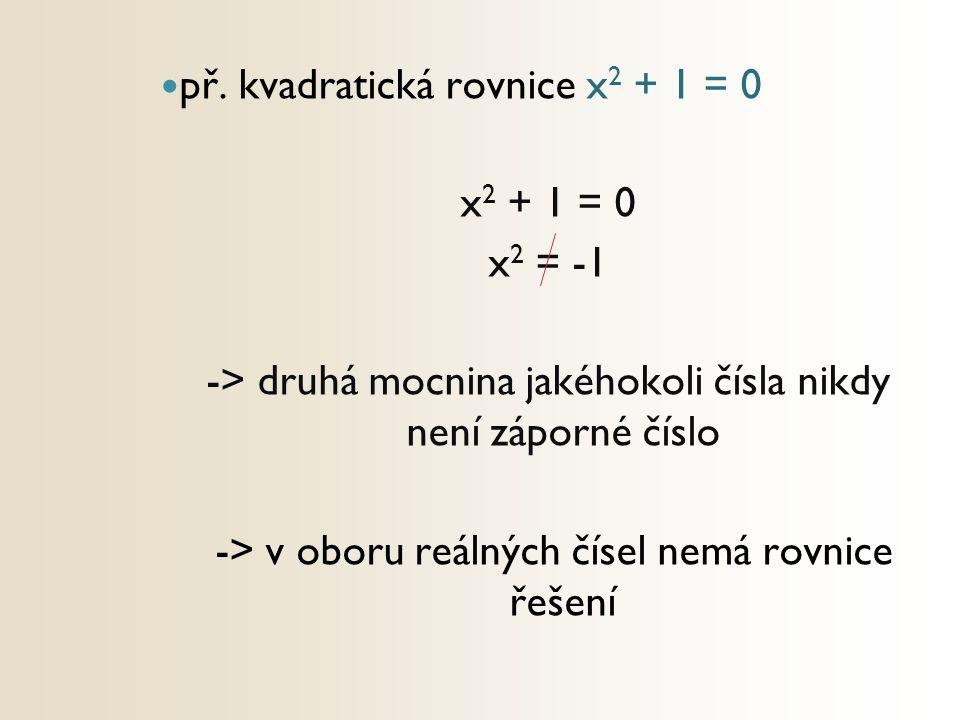 př. kvadratická rovnice x 2 + 1 = 0 x 2 + 1 = 0 x 2 = -1 -> druhá mocnina jakéhokoli čísla nikdy není záporné číslo -> v oboru reálných čísel nemá rov