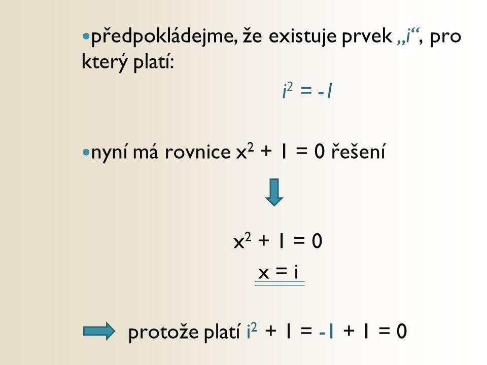 """předpokládejme, že existuje prvek """"i"""", pro který platí: i 2 = -1 nyní má rovnice x 2 + 1 = 0 řešení x 2 + 1 = 0 x = i protože platí i 2 + 1 = -1 + 1 ="""