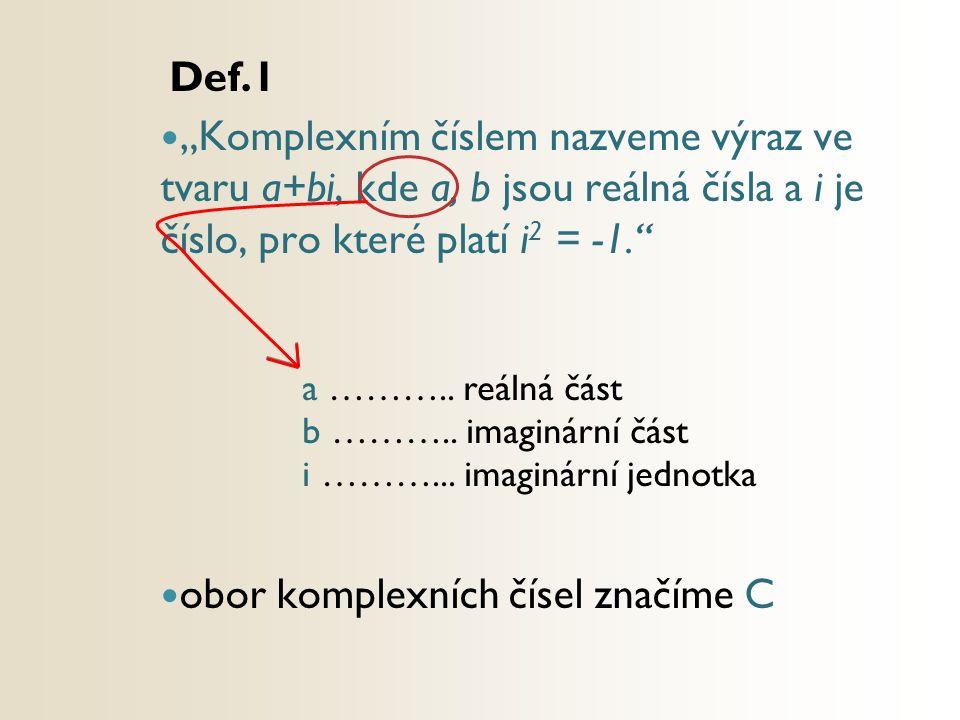 """Def.1 """"Komplexním číslem nazveme výraz ve tvaru a+bi, kde a, b jsou reálná čísla a i je číslo, pro které platí i 2 = -1."""" obor komplexních čísel značí"""