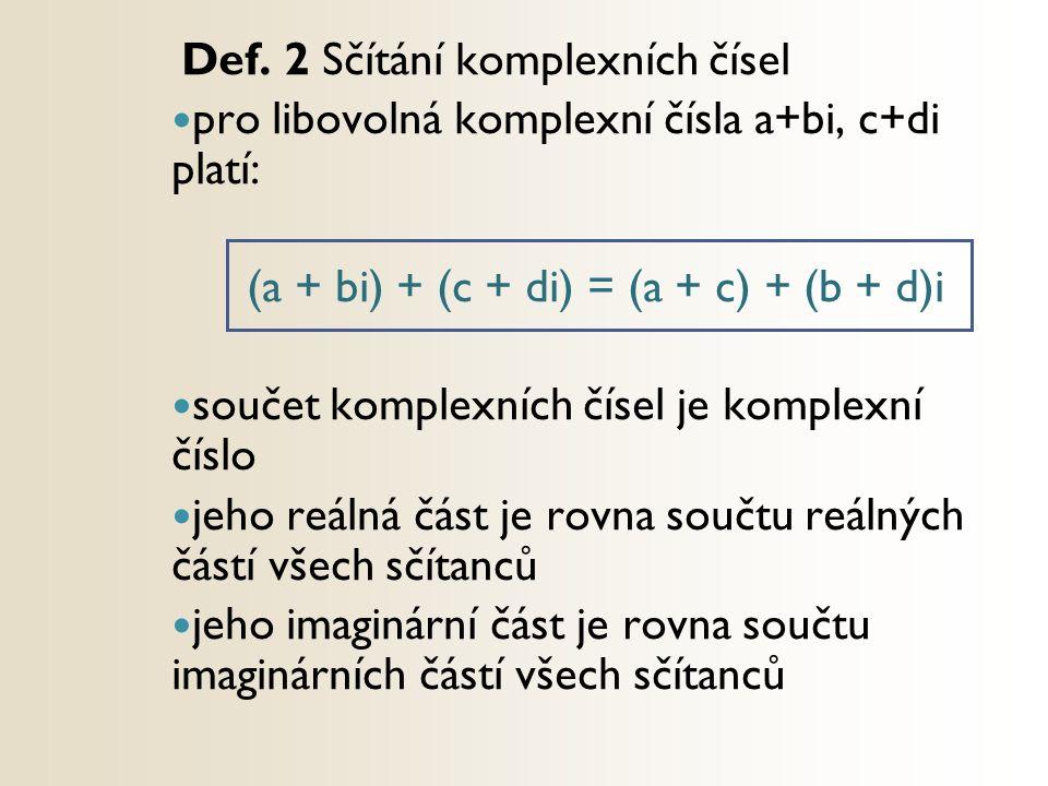 Def. 2 Sčítání komplexních čísel pro libovolná komplexní čísla a+bi, c+di platí: (a + bi) + (c + di) = (a + c) + (b + d)i součet komplexních čísel je