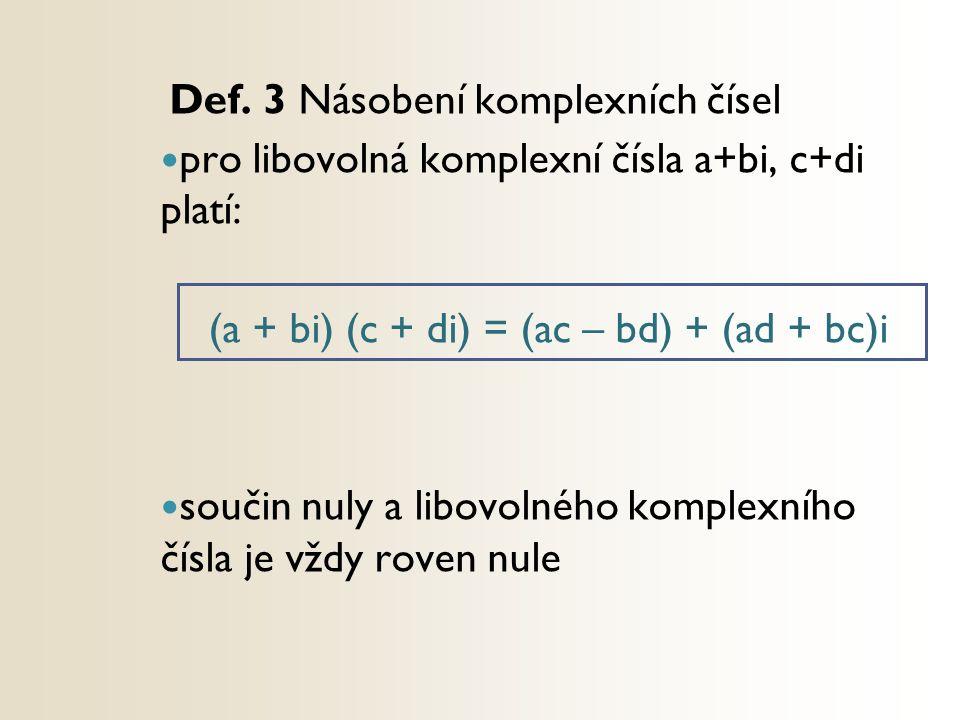 Def. 3 Násobení komplexních čísel pro libovolná komplexní čísla a+bi, c+di platí: (a + bi) (c + di) = (ac – bd) + (ad + bc)i součin nuly a libovolného