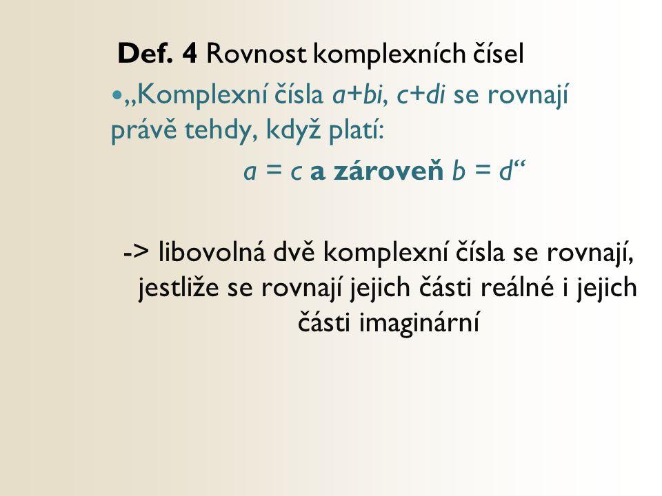 """Def. 4 Rovnost komplexních čísel """"Komplexní čísla a+bi, c+di se rovnají právě tehdy, když platí: a = c a zároveň b = d"""" -> libovolná dvě komplexní čís"""