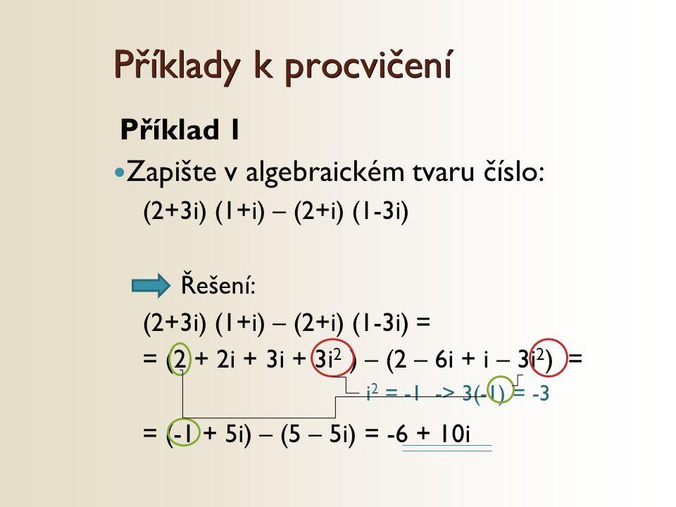 i 2 = -1 -> 3(-1) = -3 Příklad 1 Zapište v algebraickém tvaru číslo: (2+3i) (1+i) – (2+i) (1-3i) Řešení: (2+3i) (1+i) – (2+i) (1-3i) = = (2 + 2i + 3i