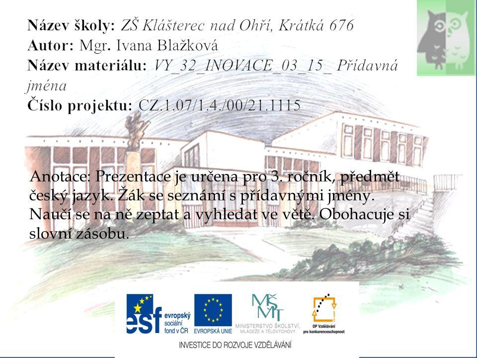 Anotace: Prezentace je určena pro 3. ročník, předmět český jazyk. Žák se seznámí s přídavnými jmény. Naučí se na ně zeptat a vyhledat ve větě. Obohacu