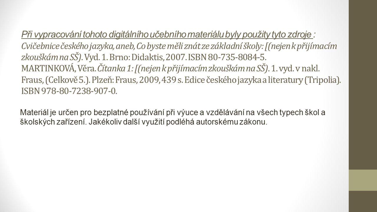 Při vypracování tohoto digitálního učebního materiálu byly použity tyto zdroje : Cvičebnice českého jazyka, aneb, Co byste měli znát ze základní školy: [(nejen k přijímacím zkouškám na SŠ).