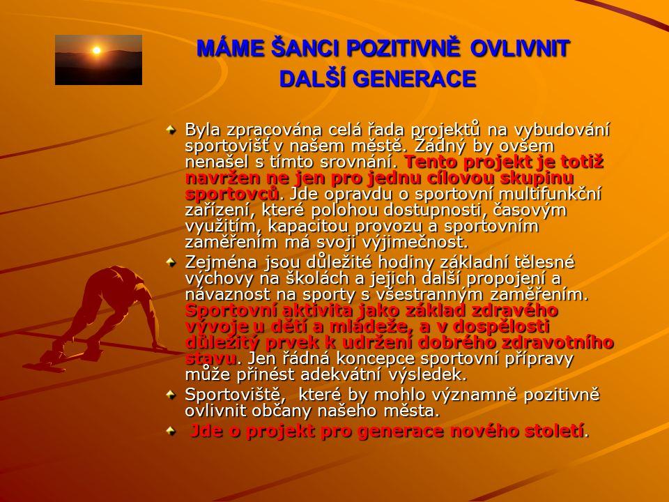 MÁME ŠANCI POZITIVNĚ OVLIVNIT DALŠÍ GENERACE MÁME ŠANCI POZITIVNĚ OVLIVNIT DALŠÍ GENERACE Byla zpracována celá řada projektů na vybudování sportovišť v našem městě.