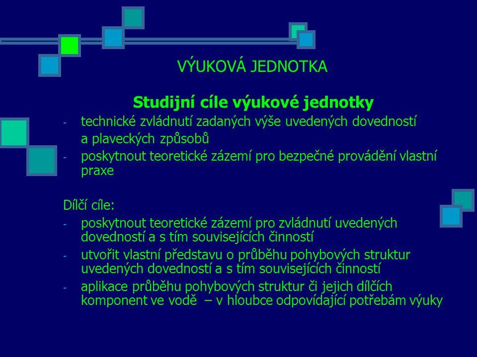 VÝUKOVÁ JEDNOTKA Studijní cíle výukové jednotky - technické zvládnutí zadaných výše uvedených dovedností a plaveckých způsobů - poskytnout teoretické zázemí pro bezpečné provádění vlastní praxe Dílčí cíle: - poskytnout teoretické zázemí pro zvládnutí uvedených dovedností a s tím souvisejících činností - utvořit vlastní představu o průběhu pohybových struktur uvedených dovedností a s tím souvisejících činností - aplikace průběhu pohybových struktur či jejich dílčích komponent ve vodě – v hloubce odpovídající potřebám výuky